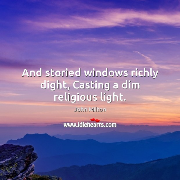 And storied windows richly dight, Casting a dim religious light. John Milton Picture Quote