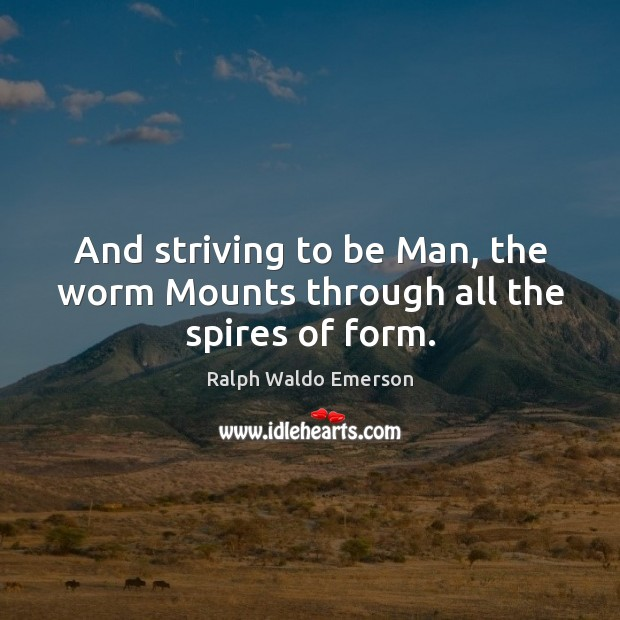 And striving to be Man, the worm Mounts through all the spires of form. Image