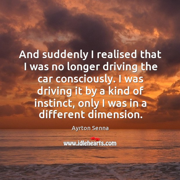 And suddenly I realised that I was no longer driving the car consciously. Ayrton Senna Picture Quote