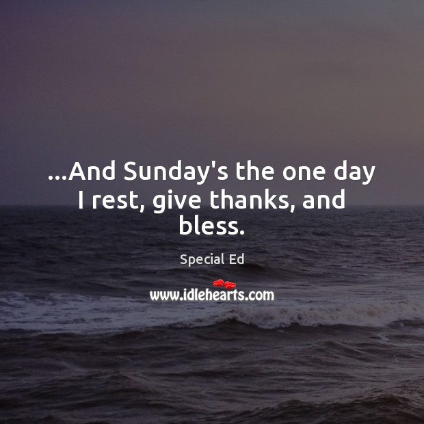 …And Sunday's the one day I rest, give thanks, and bless. Image