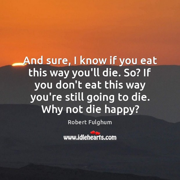 Image, And sure, I know if you eat this way you'll die. So?
