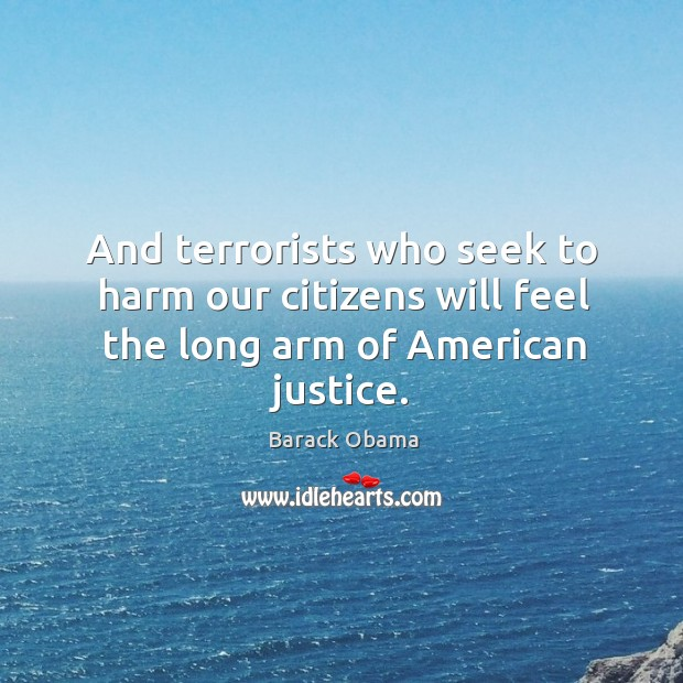 Image, And terrorists who seek to harm our citizens will feel the long arm of American justice.