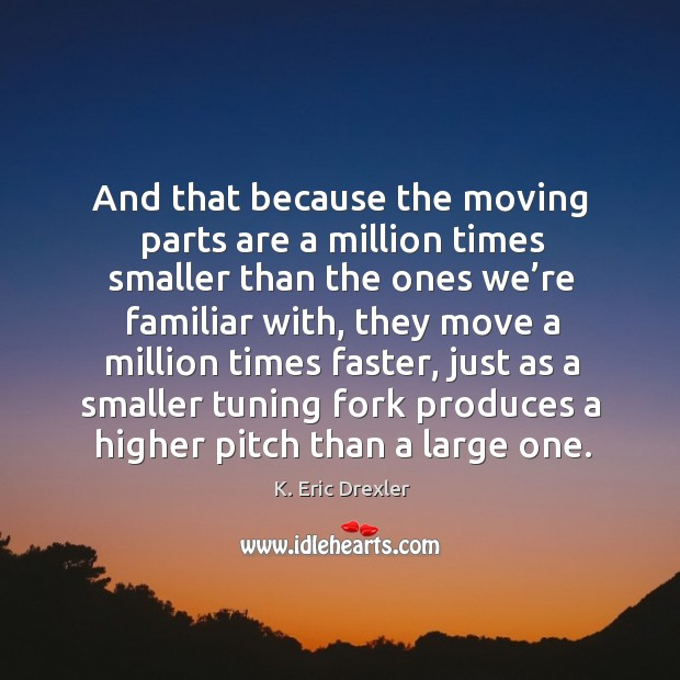 And that because the moving parts are a million times smaller than the K. Eric Drexler Picture Quote