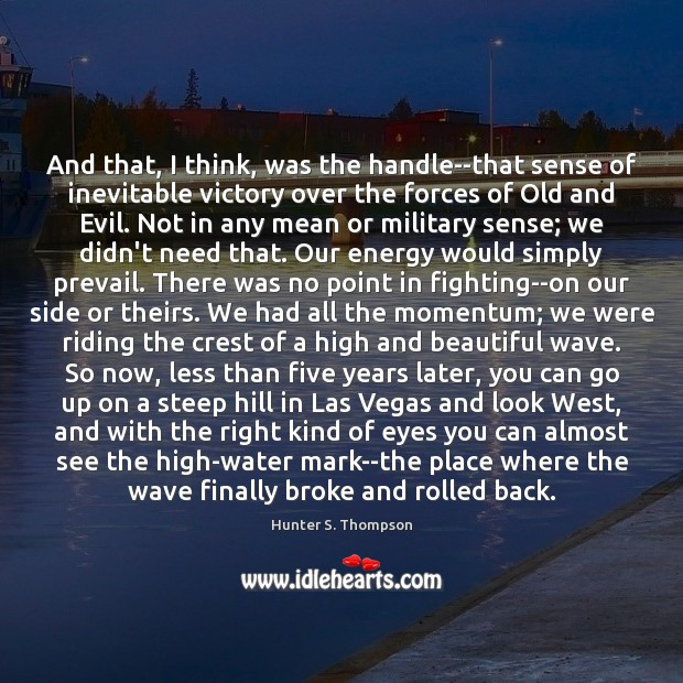 And that, I think, was the handle–that sense of inevitable victory over Hunter S. Thompson Picture Quote