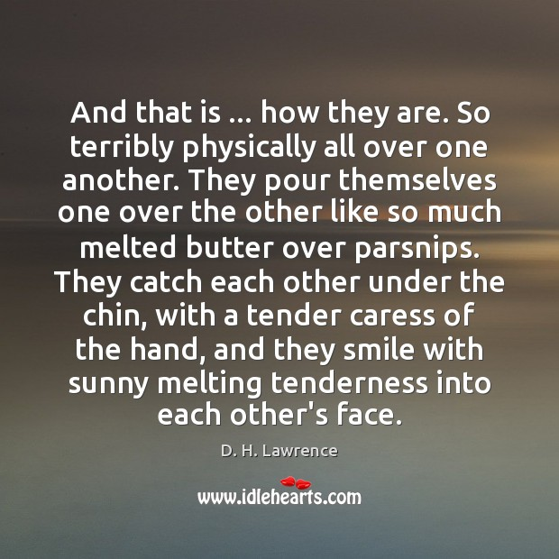 And that is … how they are. So terribly physically all over one D. H. Lawrence Picture Quote