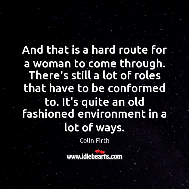 And that is a hard route for a woman to come through. Colin Firth Picture Quote