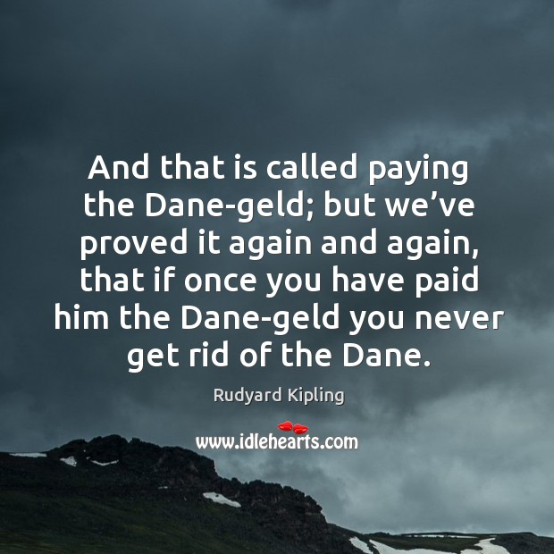 And that is called paying the dane-geld; but we've proved it again and again Image