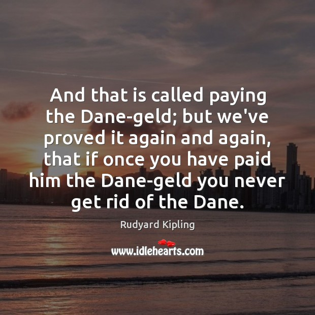 And that is called paying the Dane-geld; but we've proved it again Image