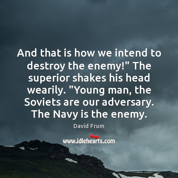 """And that is how we intend to destroy the enemy!"""" The superior David Frum Picture Quote"""