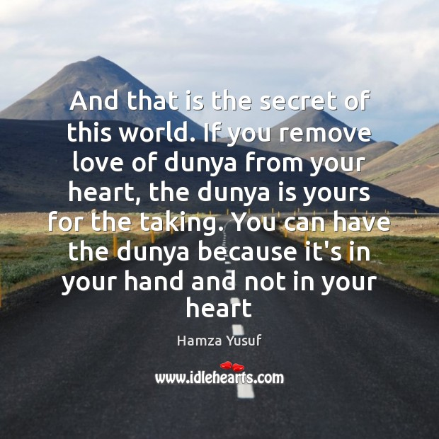 And that is the secret of this world. If you remove love Hamza Yusuf Picture Quote