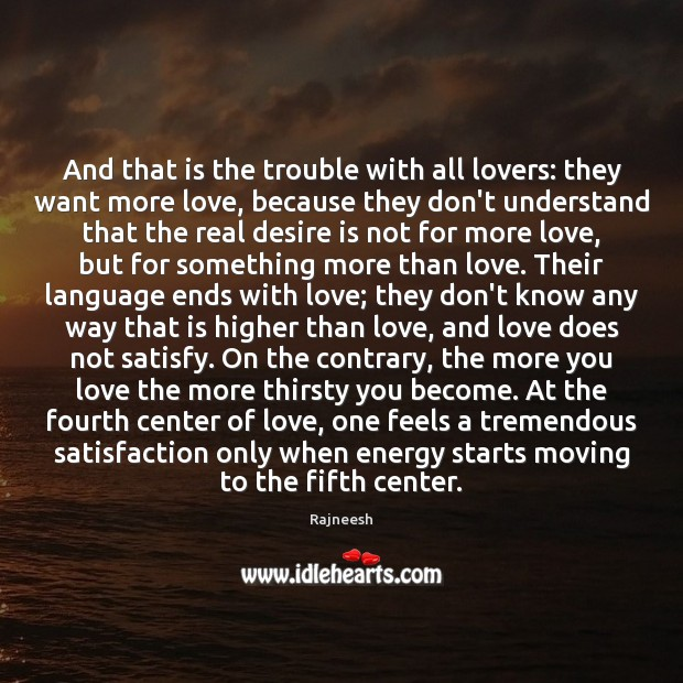 And that is the trouble with all lovers: they want more love, Rajneesh Picture Quote