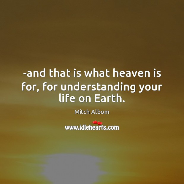 -and that is what heaven is for, for understanding your life on Earth. Mitch Albom Picture Quote