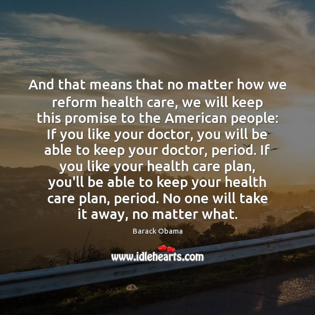 And that means that no matter how we reform health care, we Promise Quotes Image