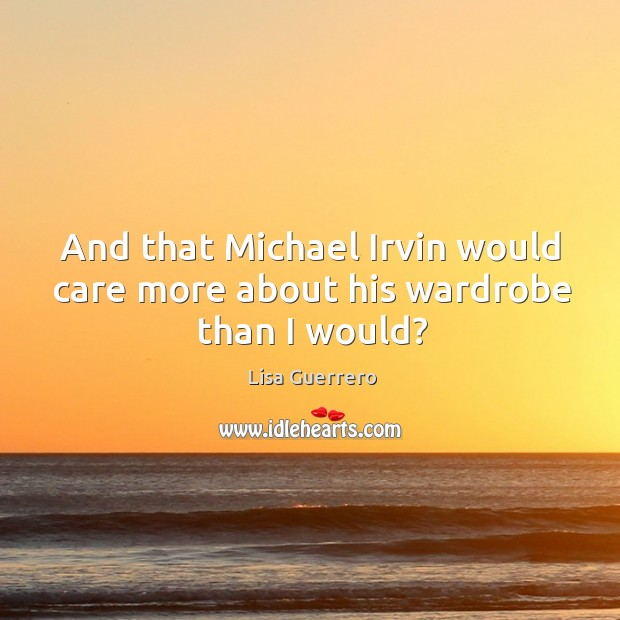 And that michael irvin would care more about his wardrobe than I would? Image