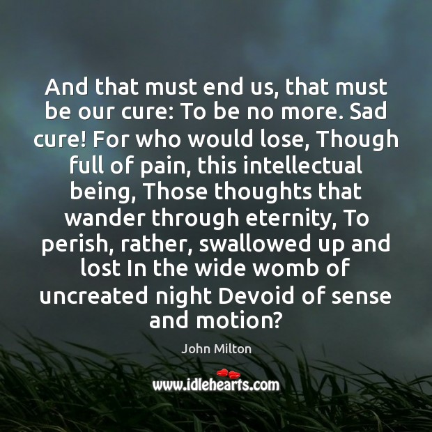 And that must end us, that must be our cure: To be John Milton Picture Quote