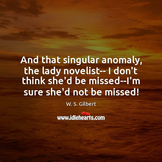 And that singular anomaly, the lady novelist– I don't think she'd be W. S. Gilbert Picture Quote
