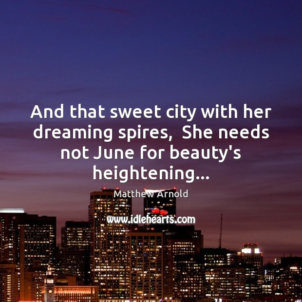 And that sweet city with her dreaming spires,  She needs not June Matthew Arnold Picture Quote