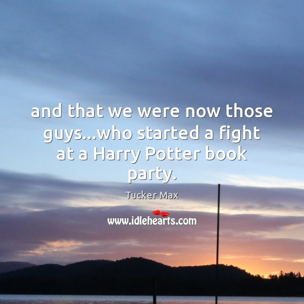 And that we were now those guys…who started a fight at a Harry Potter book party. Tucker Max Picture Quote