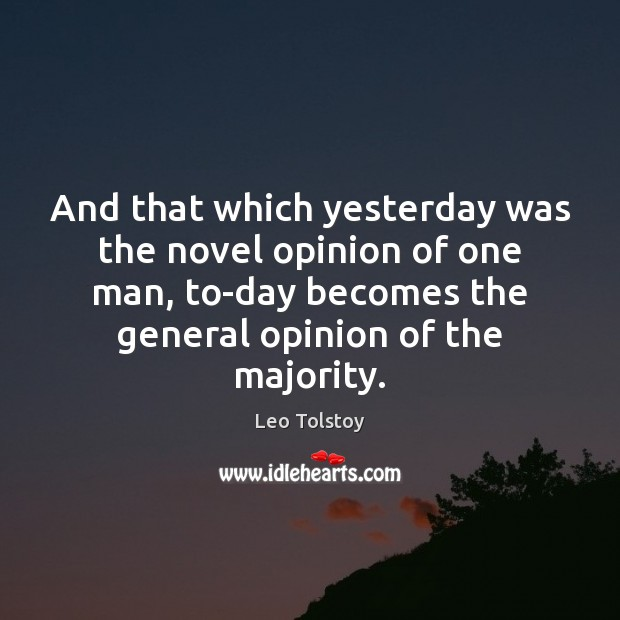 And that which yesterday was the novel opinion of one man, to-day Leo Tolstoy Picture Quote