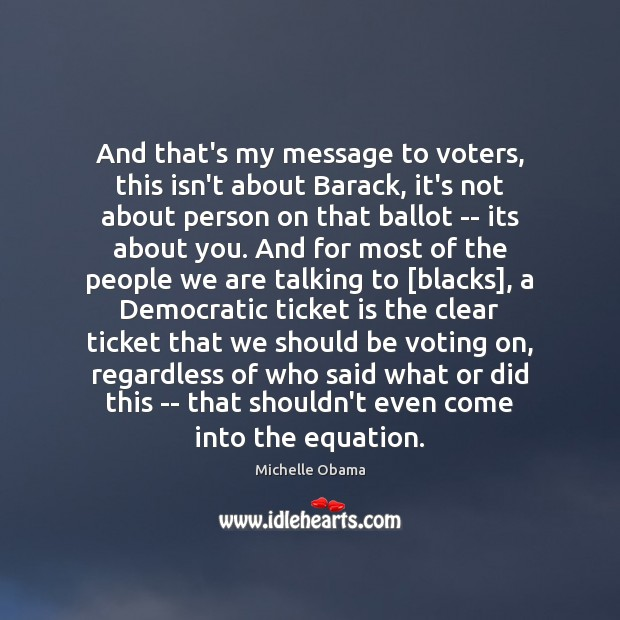 And that's my message to voters, this isn't about Barack, it's not Michelle Obama Picture Quote