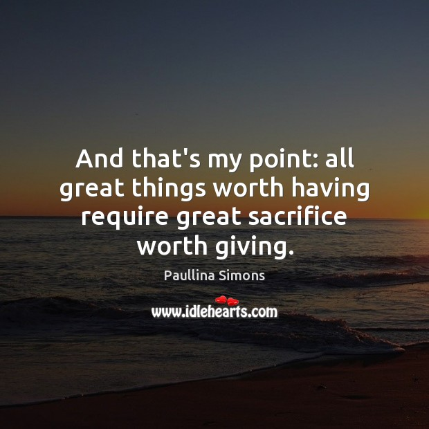 And that's my point: all great things worth having require great sacrifice worth giving. Paullina Simons Picture Quote