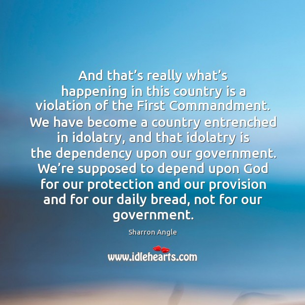 And that's really what's happening in this country is a violation of the first commandment. Sharron Angle Picture Quote