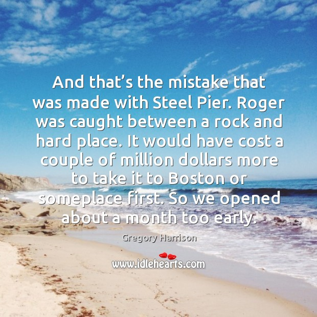 Image, And that's the mistake that was made with steel pier. Roger was caught between a rock and hard place.