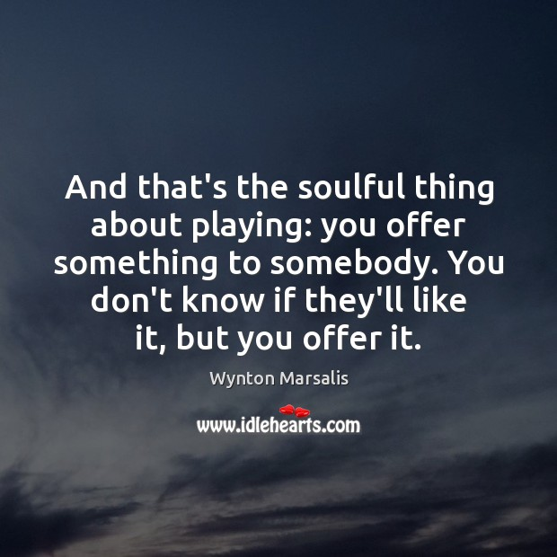 And that's the soulful thing about playing: you offer something to somebody. Wynton Marsalis Picture Quote