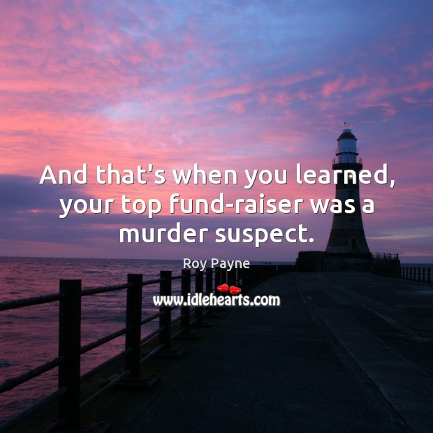 And that's when you learned, your top fund-raiser was a murder suspect. Image
