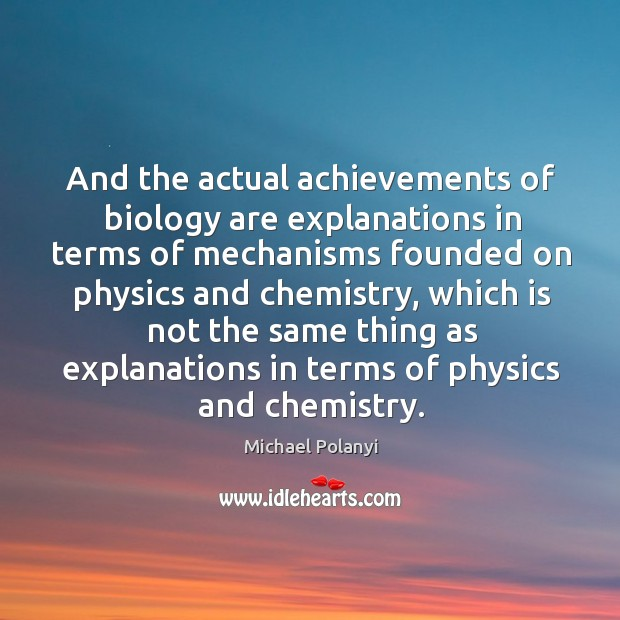 And the actual achievements of biology are explanations in terms of mechanisms Michael Polanyi Picture Quote