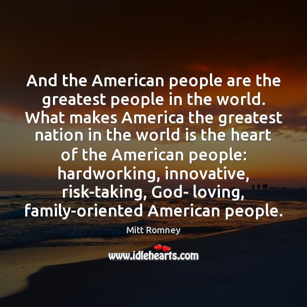 And the American people are the greatest people in the world. What Mitt Romney Picture Quote