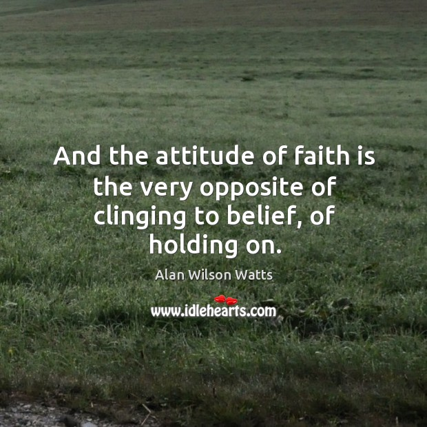 Image, And the attitude of faith is the very opposite of clinging to belief, of holding on.