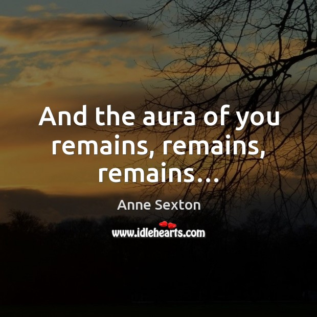 And the aura of you remains, remains, remains… Anne Sexton Picture Quote