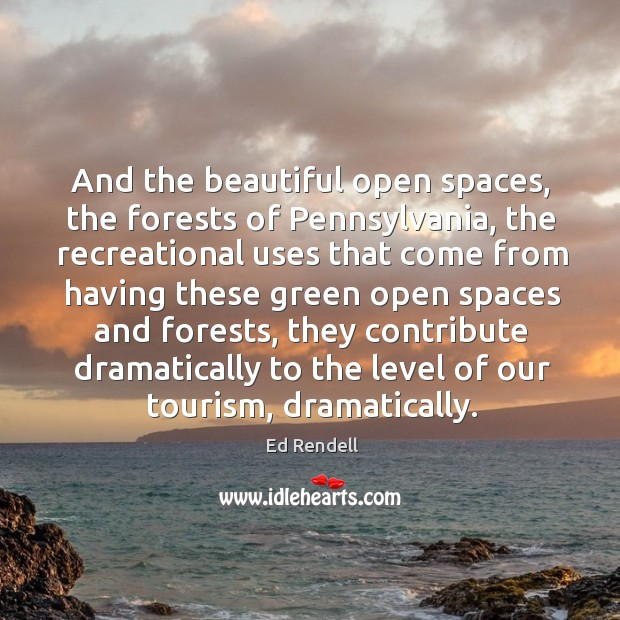 And the beautiful open spaces, the forests of pennsylvania, the recreational uses Ed Rendell Picture Quote