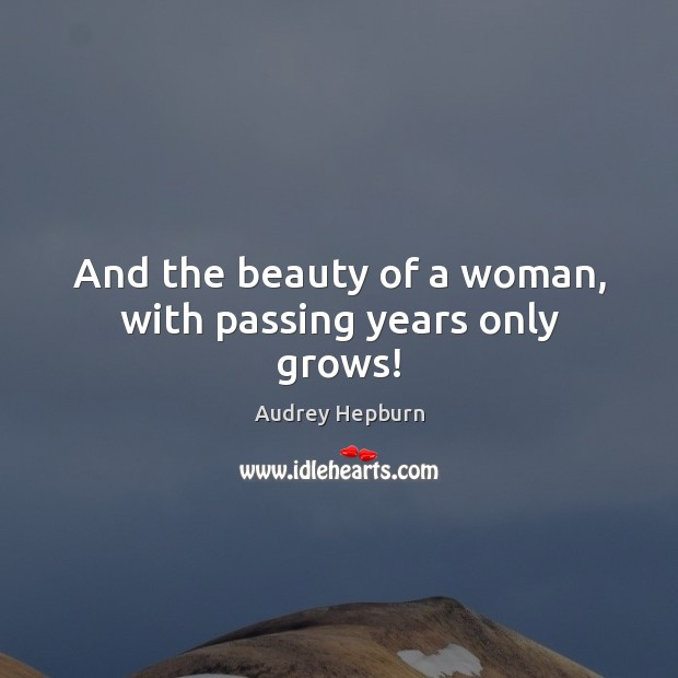 And the beauty of a woman, with passing years only grows! Audrey Hepburn Picture Quote