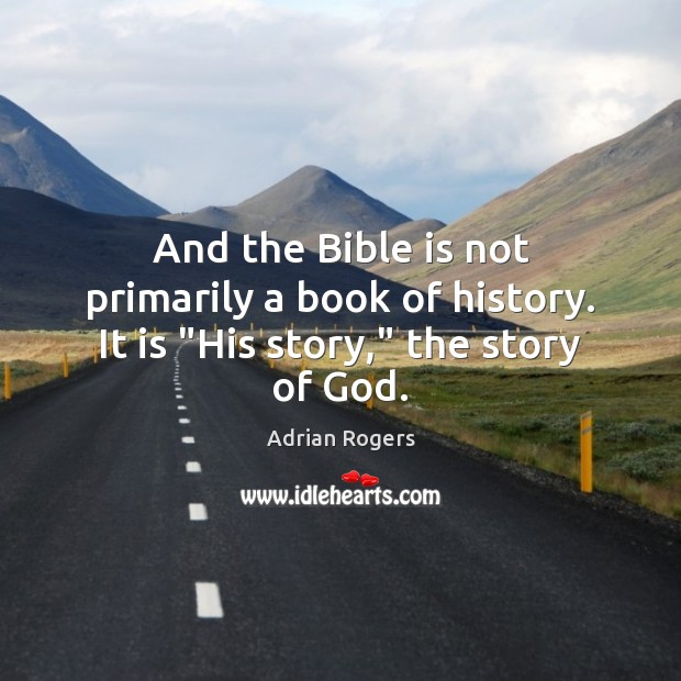 "Image, And the Bible is not primarily a book of history. It is ""His story,"" the story of God."