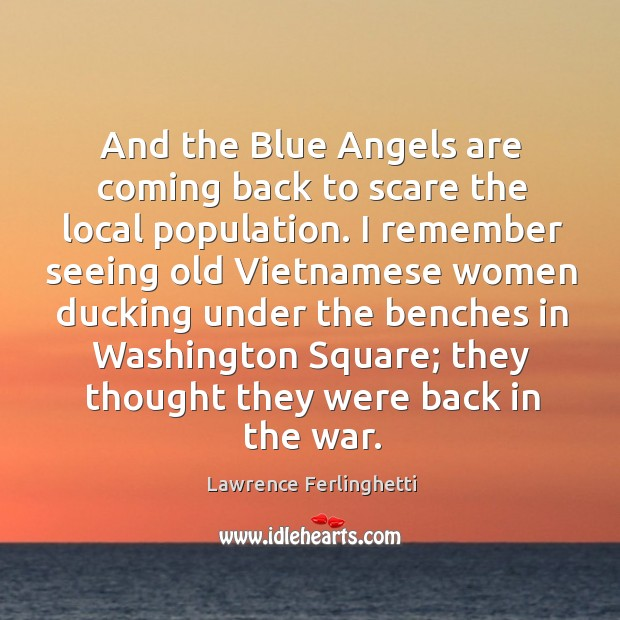 And the blue angels are coming back to scare the local population. Lawrence Ferlinghetti Picture Quote