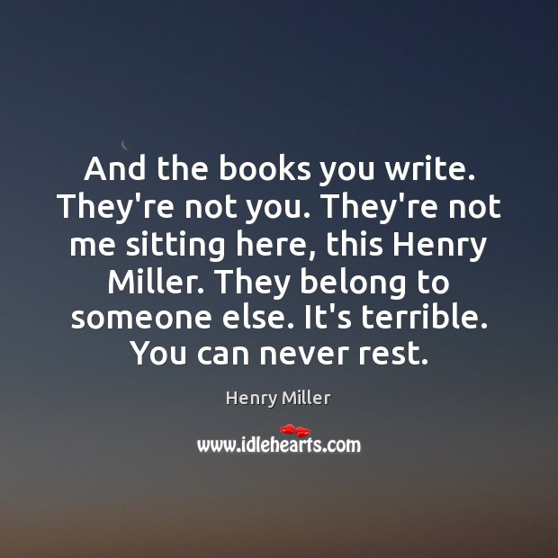 And the books you write. They're not you. They're not me sitting Henry Miller Picture Quote