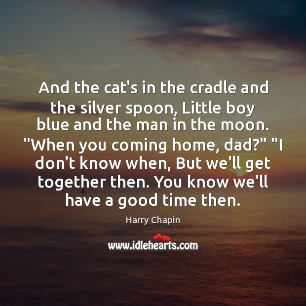 And the cat's in the cradle and the silver spoon, Little boy Harry Chapin Picture Quote