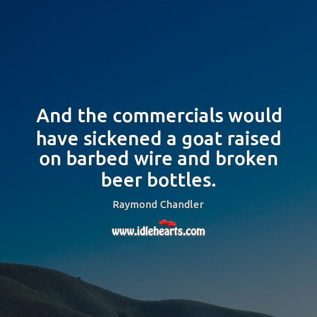 And the commercials would have sickened a goat raised on barbed wire Raymond Chandler Picture Quote