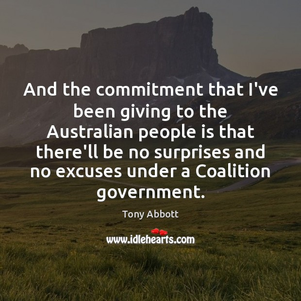 And the commitment that I've been giving to the Australian people is Tony Abbott Picture Quote