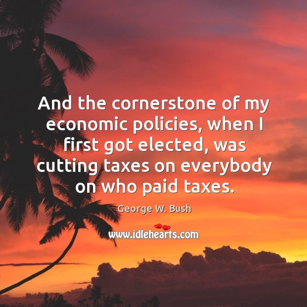 And the cornerstone of my economic policies, when I first got elected, was cutting taxes on everybody on who paid taxes. Image