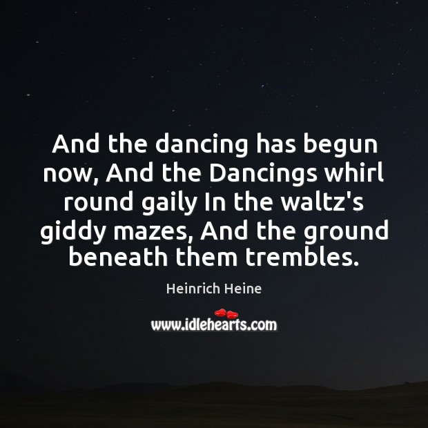 And the dancing has begun now, And the Dancings whirl round gaily Heinrich Heine Picture Quote