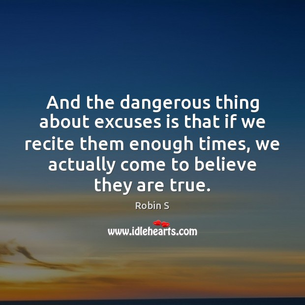 And the dangerous thing about excuses is that if we recite them Image