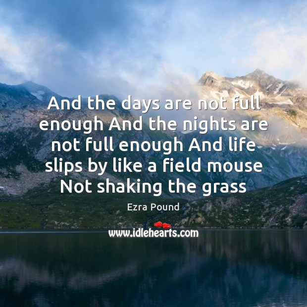 And the days are not full enough And the nights are not Ezra Pound Picture Quote