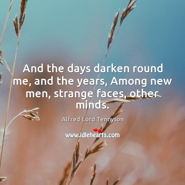 And the days darken round me, and the years, Among new men, strange faces, other minds. Alfred Lord Tennyson Picture Quote