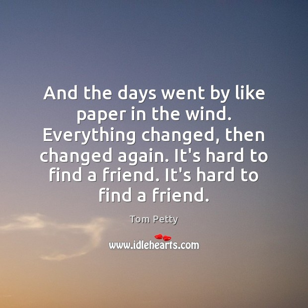 And the days went by like paper in the wind. Everything changed, Tom Petty Picture Quote