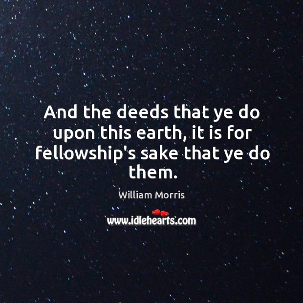 And the deeds that ye do upon this earth, it is for fellowship's sake that ye do them. William Morris Picture Quote