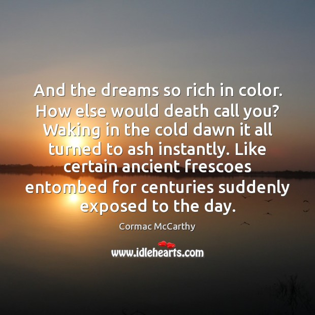 Image, And the dreams so rich in color. How else would death call