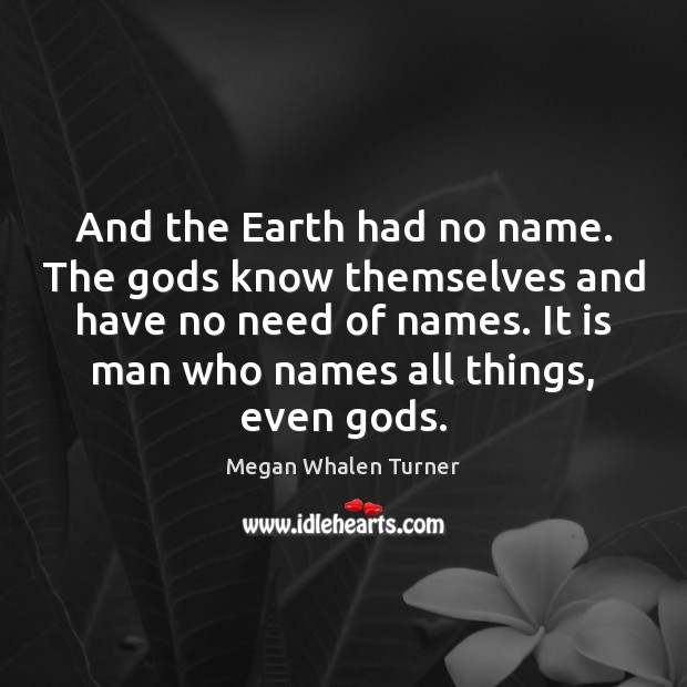 And the Earth had no name. The Gods know themselves and have Image